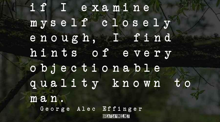 George Alec Effinger Sayings: if I examine myself closely enough, I find hints of every objectionable quality known to