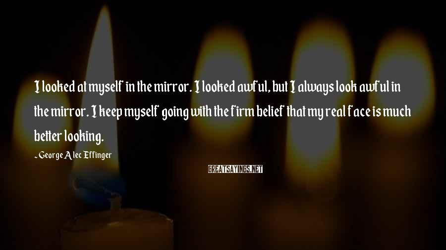 George Alec Effinger Sayings: I looked at myself in the mirror. I looked awful, but I always look awful