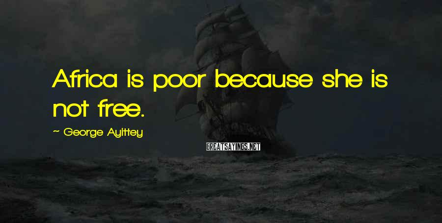 George Ayittey Sayings: Africa is poor because she is not free.