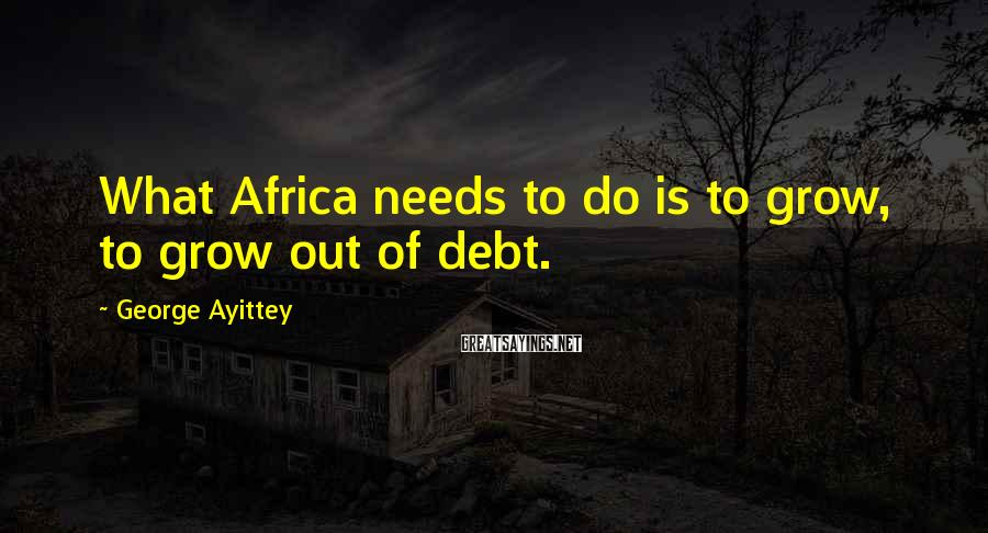 George Ayittey Sayings: What Africa needs to do is to grow, to grow out of debt.