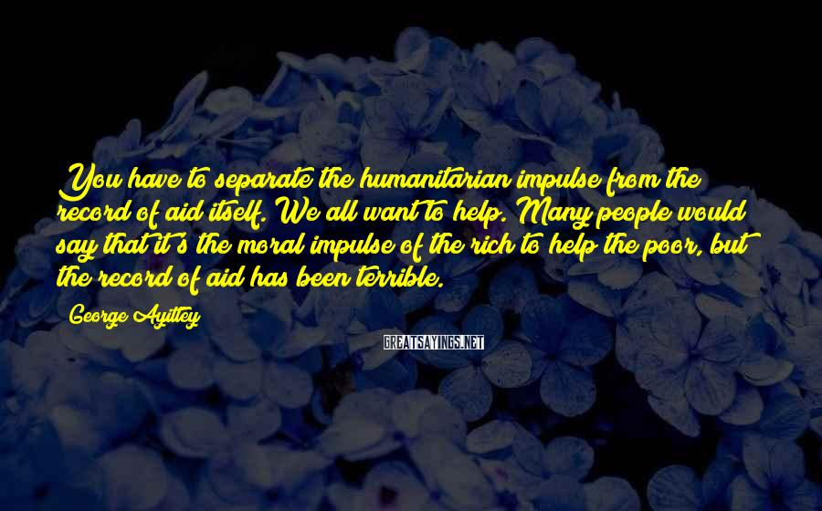 George Ayittey Sayings: You have to separate the humanitarian impulse from the record of aid itself. We all