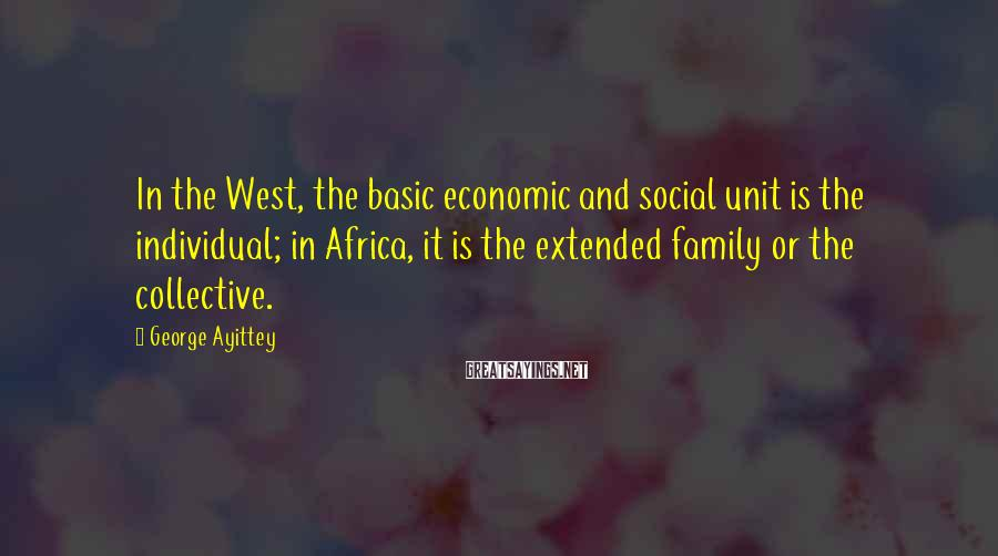George Ayittey Sayings: In the West, the basic economic and social unit is the individual; in Africa, it