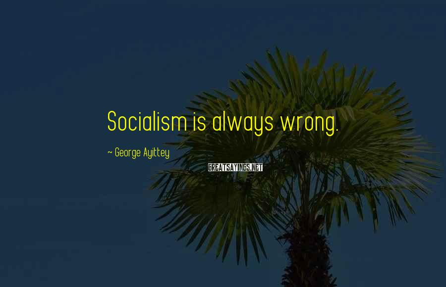 George Ayittey Sayings: Socialism is always wrong.