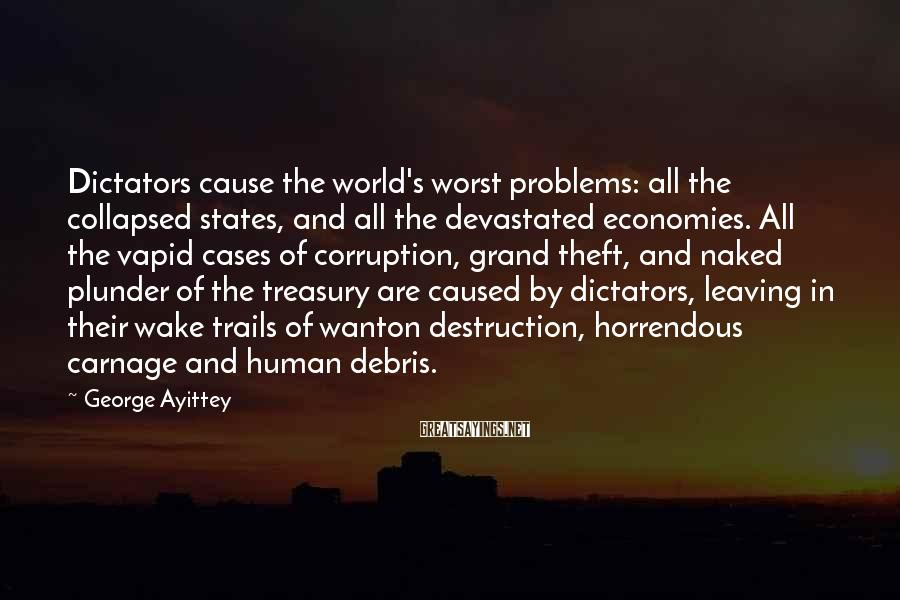 George Ayittey Sayings: Dictators cause the world's worst problems: all the collapsed states, and all the devastated economies.