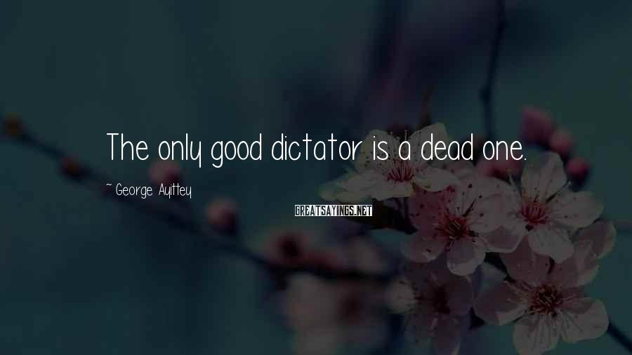 George Ayittey Sayings: The only good dictator is a dead one.