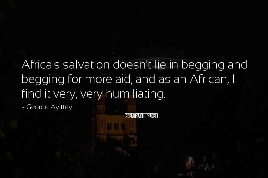 George Ayittey Sayings: Africa's salvation doesn't lie in begging and begging for more aid, and as an African,