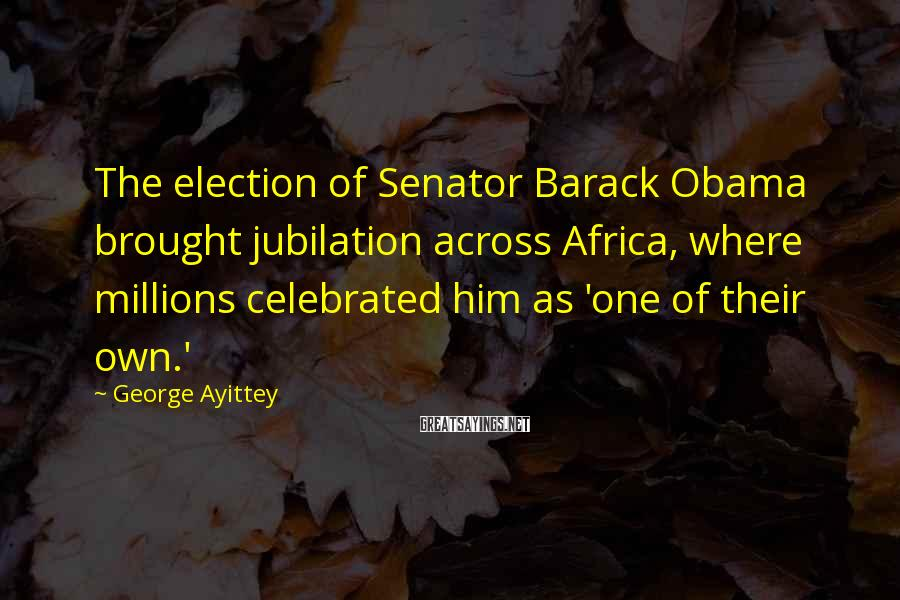 George Ayittey Sayings: The election of Senator Barack Obama brought jubilation across Africa, where millions celebrated him as