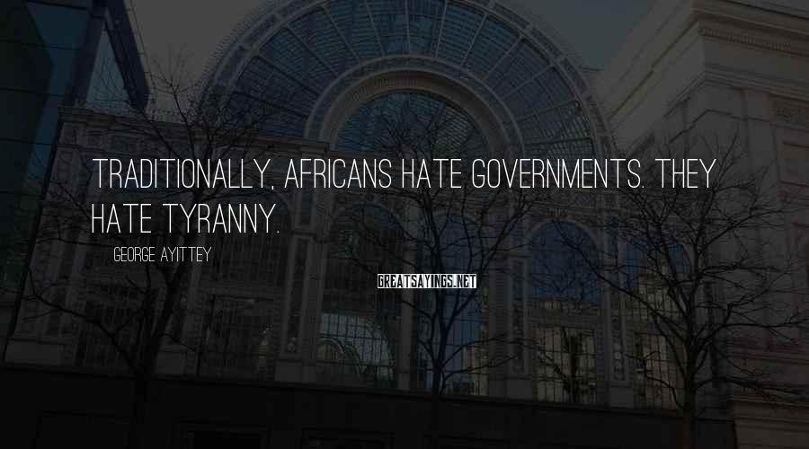 George Ayittey Sayings: Traditionally, Africans hate governments. They hate tyranny.