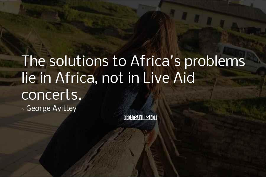 George Ayittey Sayings: The solutions to Africa's problems lie in Africa, not in Live Aid concerts.