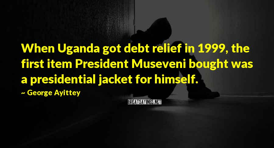 George Ayittey Sayings: When Uganda got debt relief in 1999, the first item President Museveni bought was a
