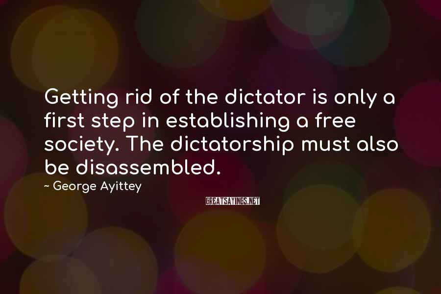George Ayittey Sayings: Getting rid of the dictator is only a first step in establishing a free society.