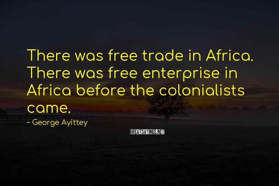 George Ayittey Sayings: There was free trade in Africa. There was free enterprise in Africa before the colonialists