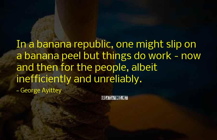 George Ayittey Sayings: In a banana republic, one might slip on a banana peel but things do work