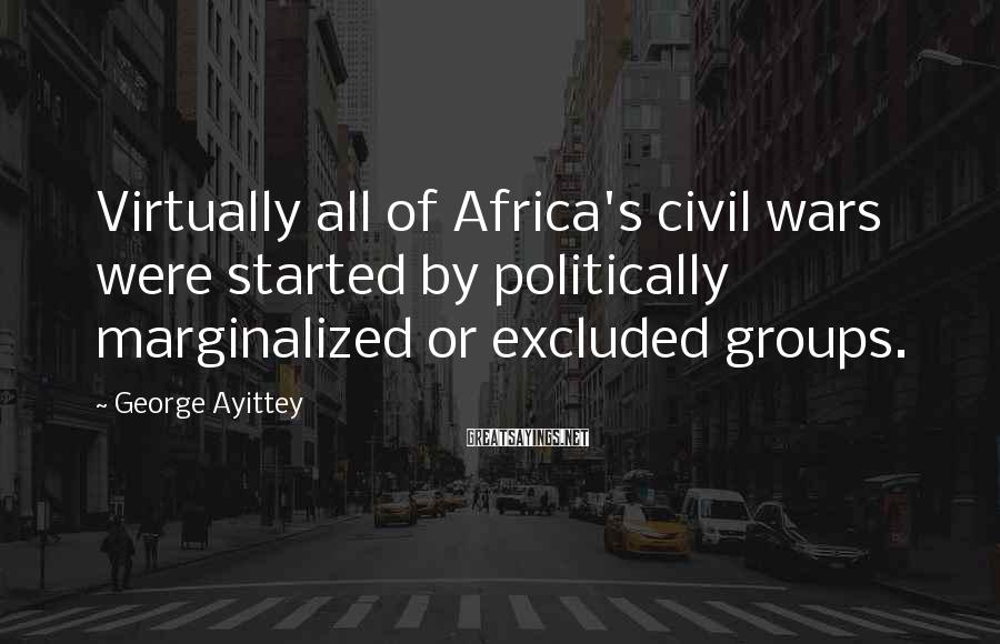 George Ayittey Sayings: Virtually all of Africa's civil wars were started by politically marginalized or excluded groups.