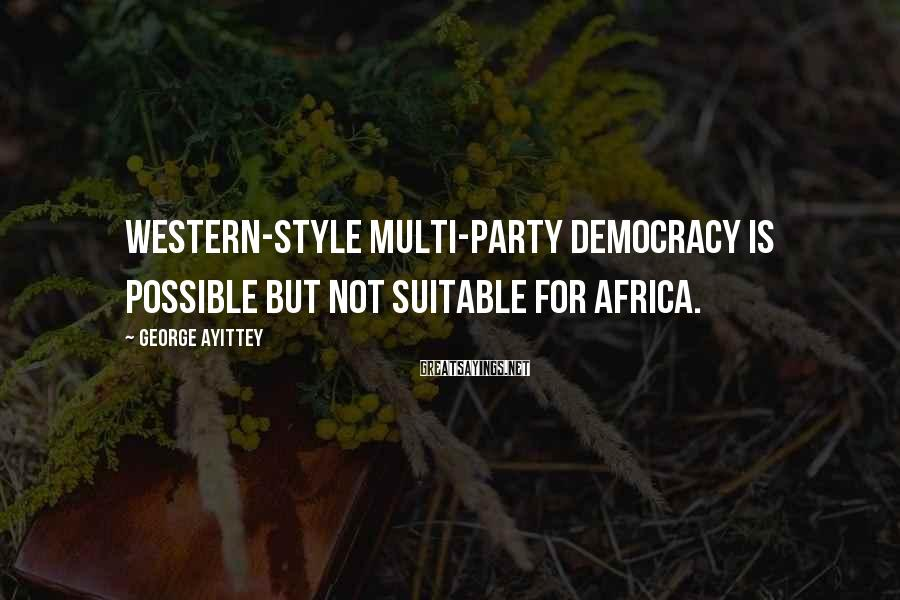 George Ayittey Sayings: Western-style multi-party democracy is possible but not suitable for Africa.