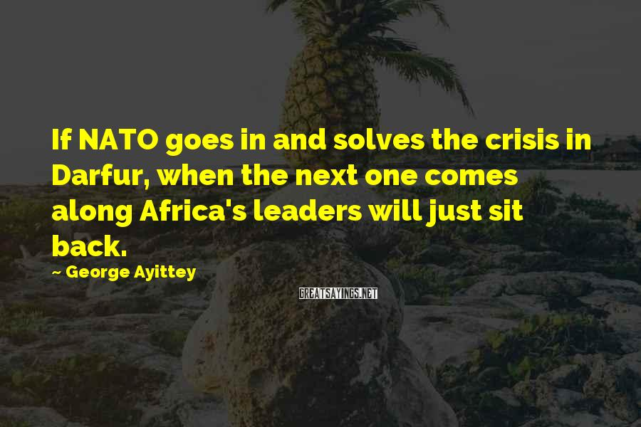George Ayittey Sayings: If NATO goes in and solves the crisis in Darfur, when the next one comes