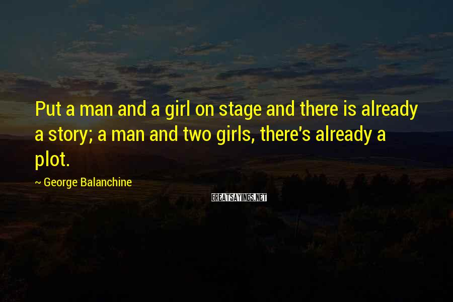 George Balanchine Sayings: Put a man and a girl on stage and there is already a story; a