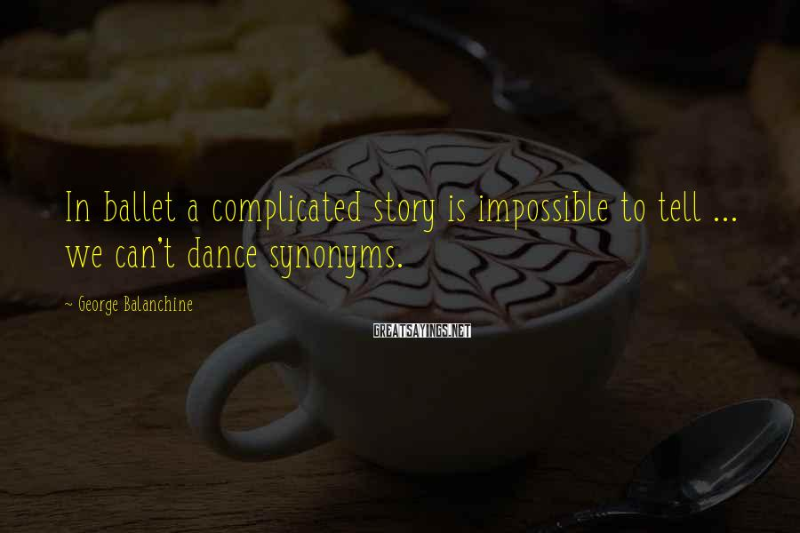 George Balanchine Sayings: In ballet a complicated story is impossible to tell ... we can't dance synonyms.