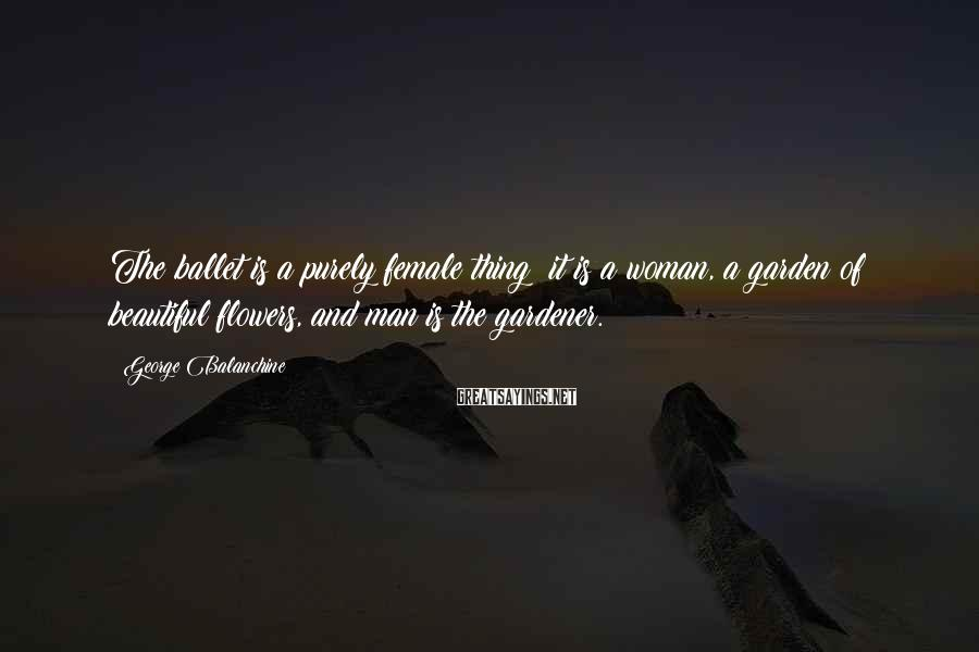 George Balanchine Sayings: The ballet is a purely female thing; it is a woman, a garden of beautiful