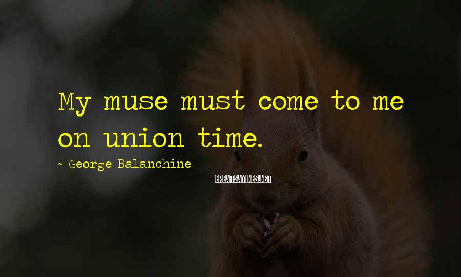 George Balanchine Sayings: My muse must come to me on union time.