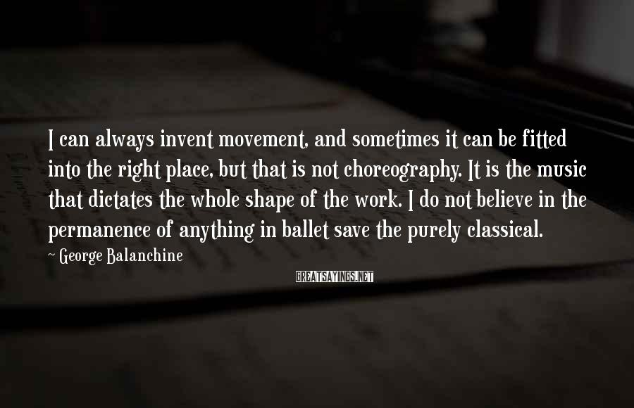 George Balanchine Sayings: I can always invent movement, and sometimes it can be fitted into the right place,