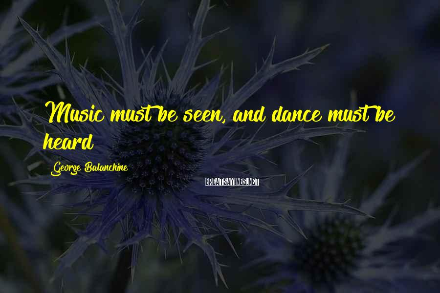 George Balanchine Sayings: Music must be seen, and dance must be heard
