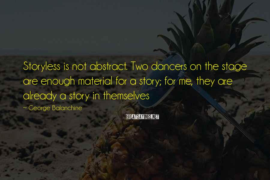 George Balanchine Sayings: Storyless is not abstract. Two dancers on the stage are enough material for a story;
