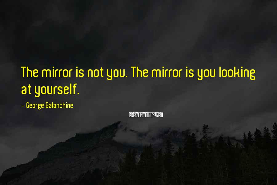 George Balanchine Sayings: The mirror is not you. The mirror is you looking at yourself.
