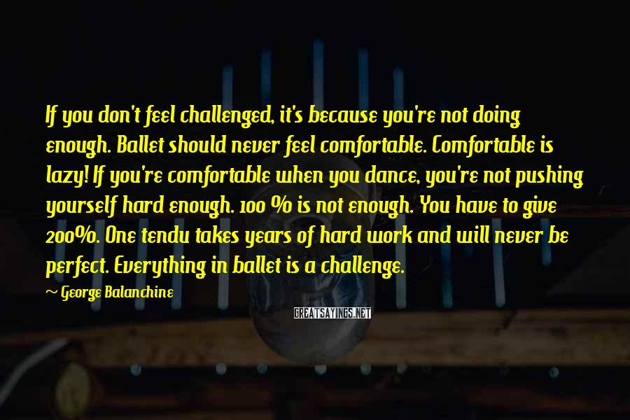 George Balanchine Sayings: If you don't feel challenged, it's because you're not doing enough. Ballet should never feel