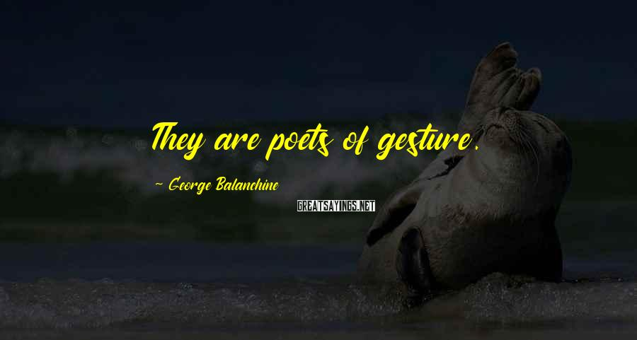 George Balanchine Sayings: They are poets of gesture.