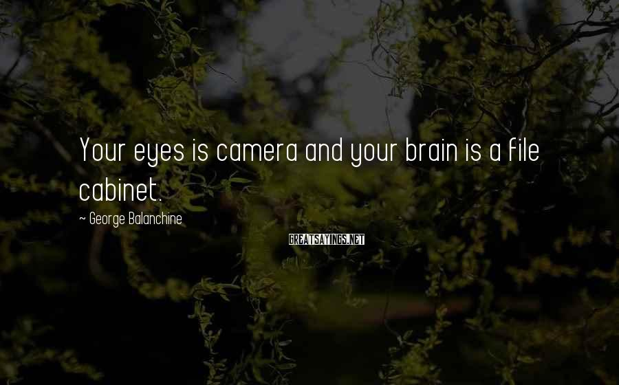 George Balanchine Sayings: Your eyes is camera and your brain is a file cabinet.
