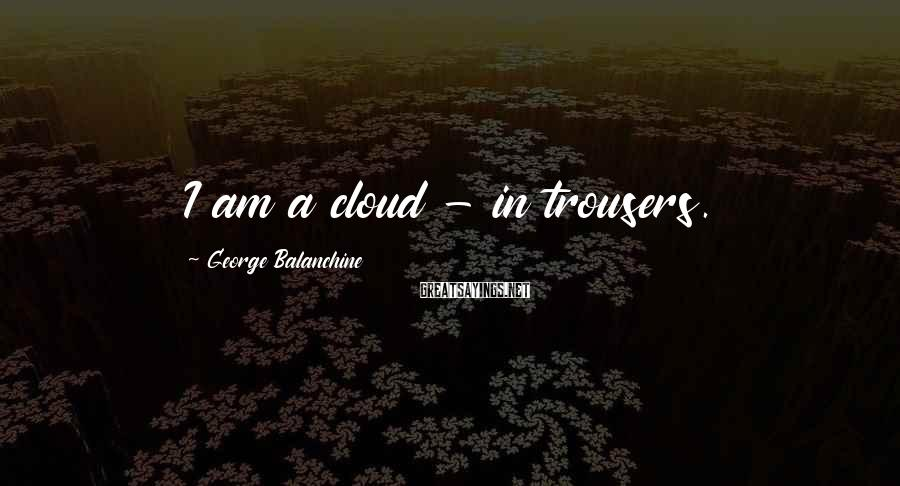 George Balanchine Sayings: I am a cloud - in trousers.
