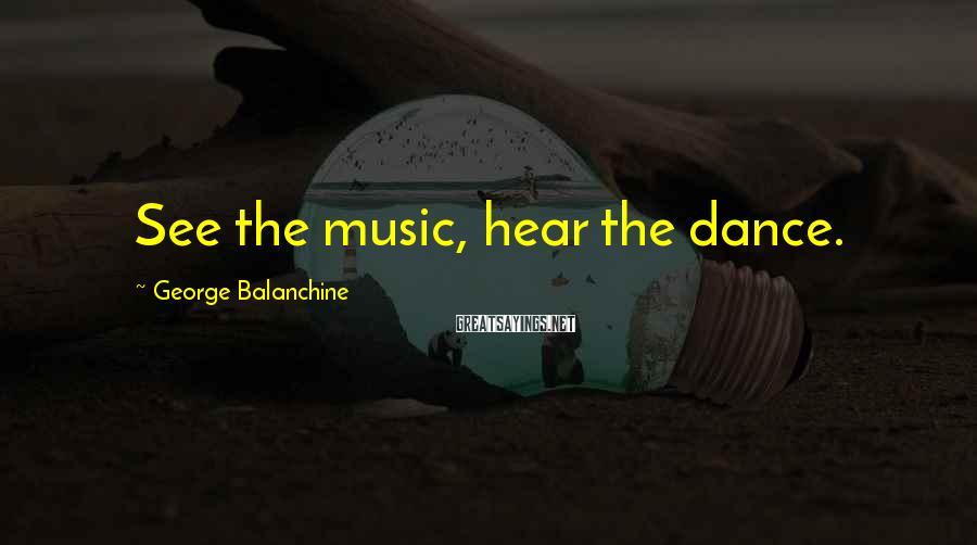 George Balanchine Sayings: See the music, hear the dance.