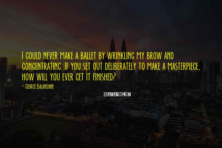 George Balanchine Sayings: I could never make a ballet by wrinkling my brow and concentrating. If you set
