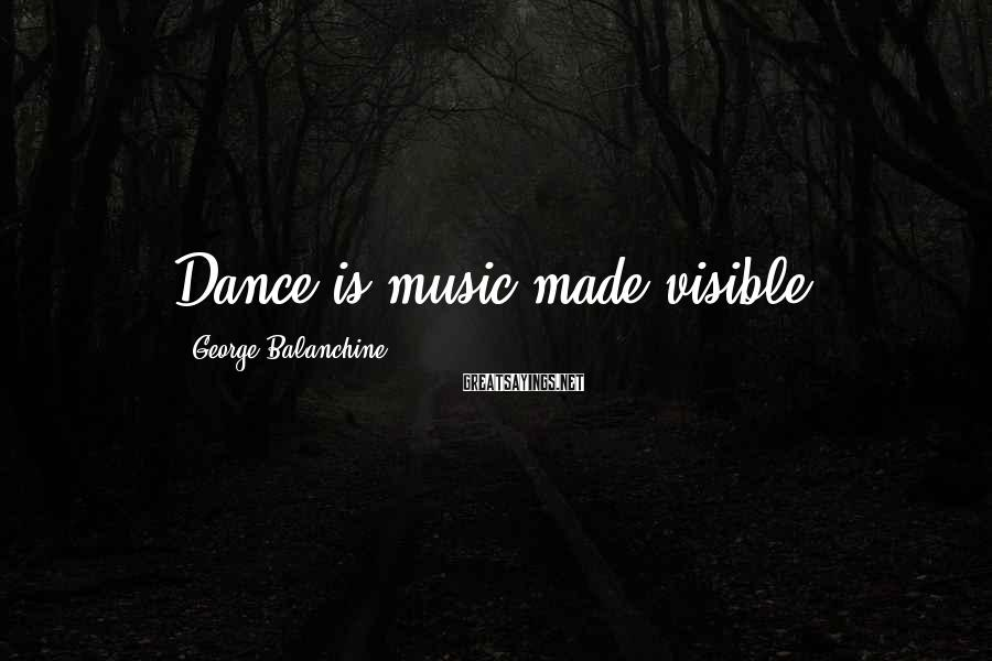 George Balanchine Sayings: Dance is music made visible