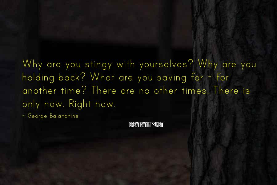George Balanchine Sayings: Why are you stingy with yourselves? Why are you holding back? What are you saving