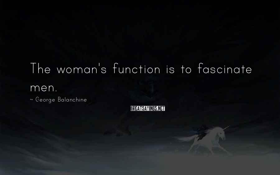 George Balanchine Sayings: The woman's function is to fascinate men.