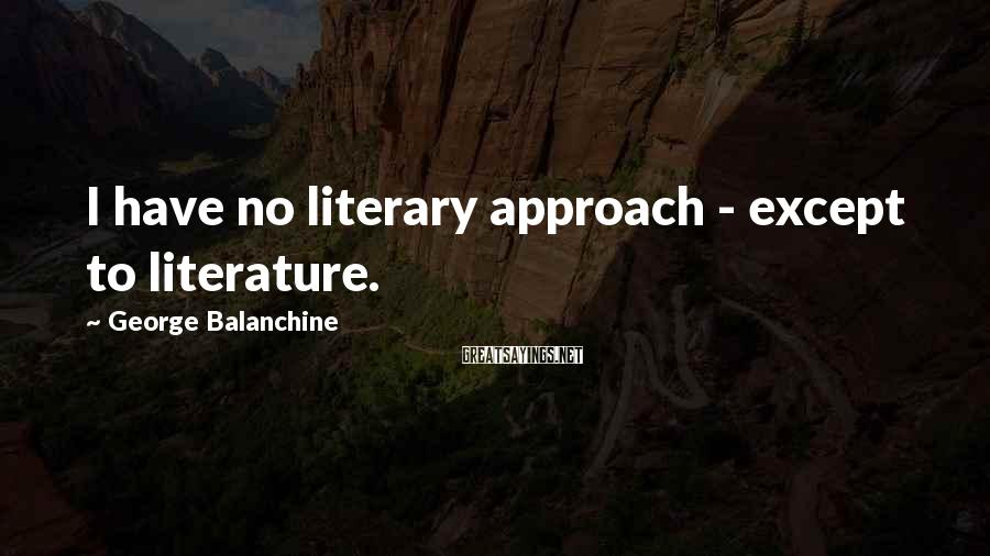 George Balanchine Sayings: I have no literary approach - except to literature.