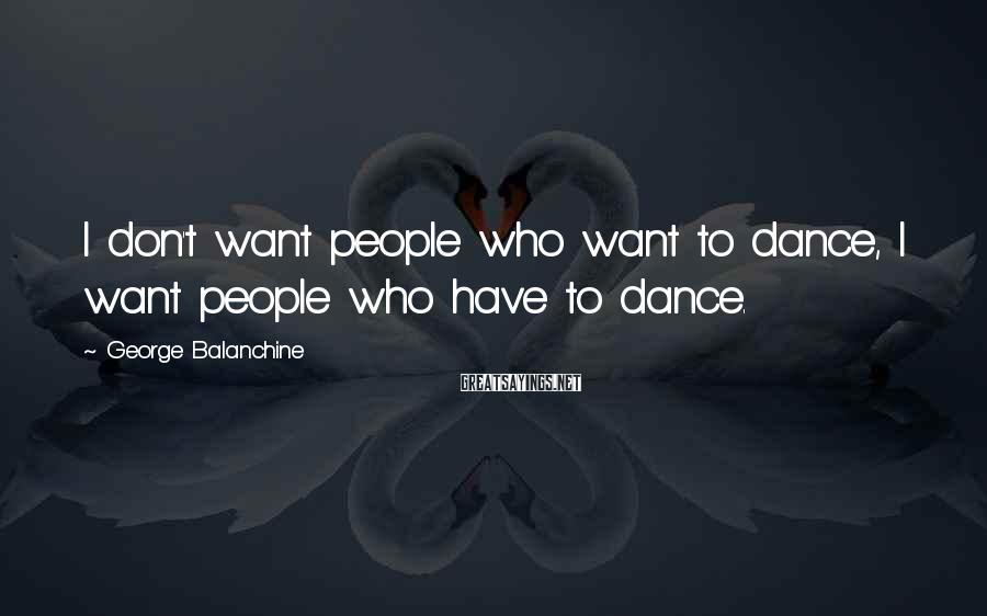 George Balanchine Sayings: I don't want people who want to dance, I want people who have to dance.