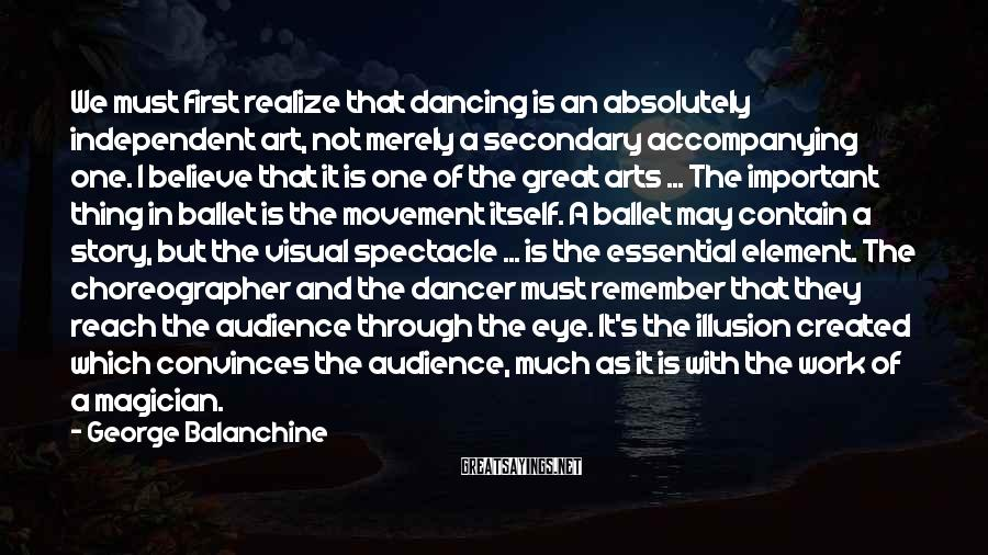 George Balanchine Sayings: We must first realize that dancing is an absolutely independent art, not merely a secondary