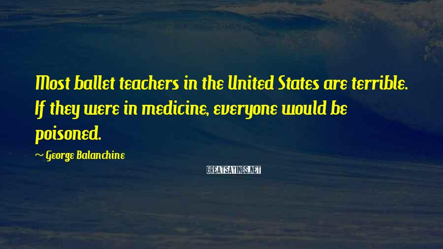 George Balanchine Sayings: Most ballet teachers in the United States are terrible. If they were in medicine, everyone