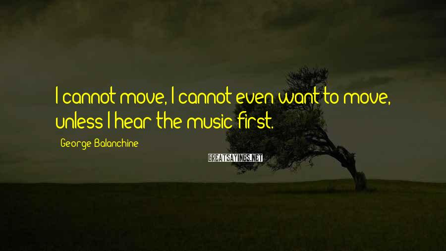 George Balanchine Sayings: I cannot move, I cannot even want to move, unless I hear the music first.