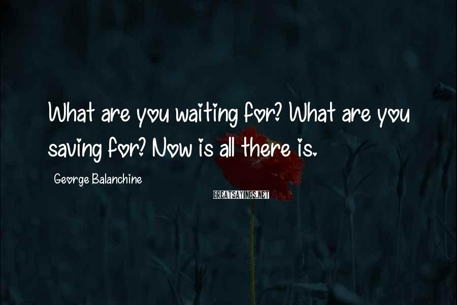 George Balanchine Sayings: What are you waiting for? What are you saving for? Now is all there is.