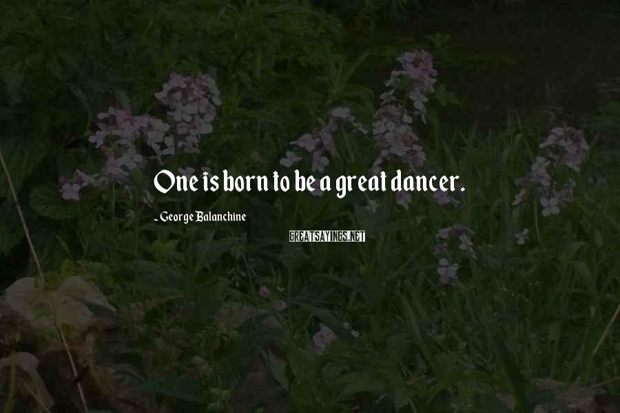 George Balanchine Sayings: One is born to be a great dancer.
