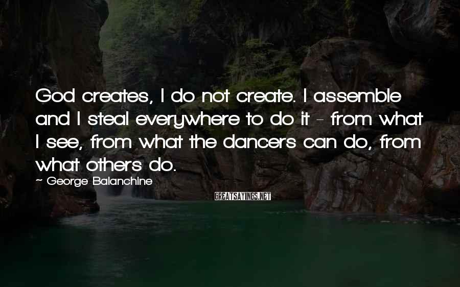 George Balanchine Sayings: God creates, I do not create. I assemble and I steal everywhere to do it