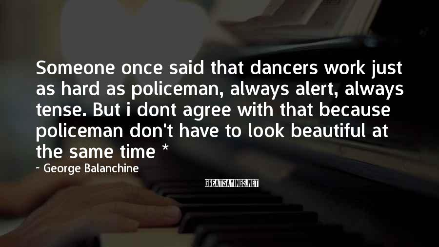 George Balanchine Sayings: Someone once said that dancers work just as hard as policeman, always alert, always tense.