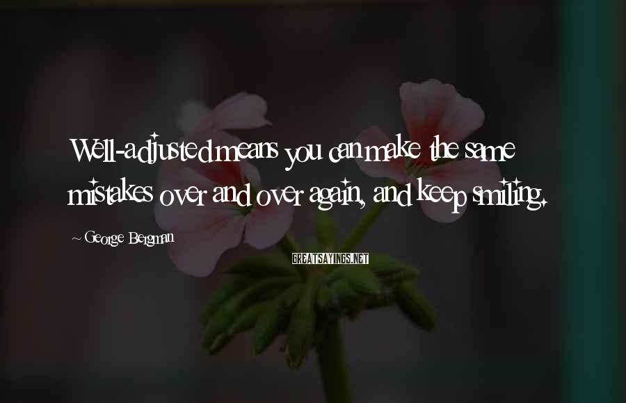 George Bergman Sayings: Well-adjusted means you can make the same mistakes over and over again, and keep smiling.