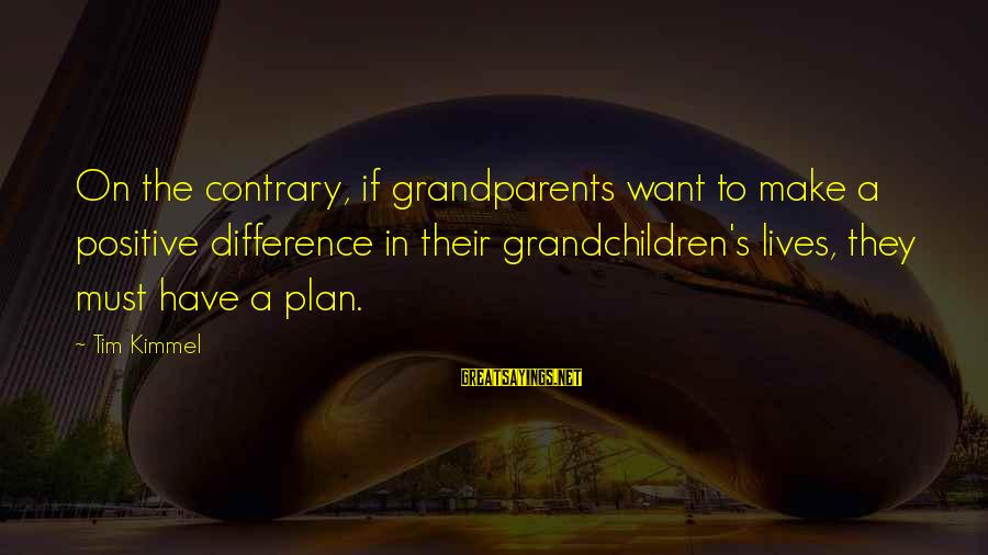 George Buzz Beurling Sayings By Tim Kimmel: On the contrary, if grandparents want to make a positive difference in their grandchildren's lives,