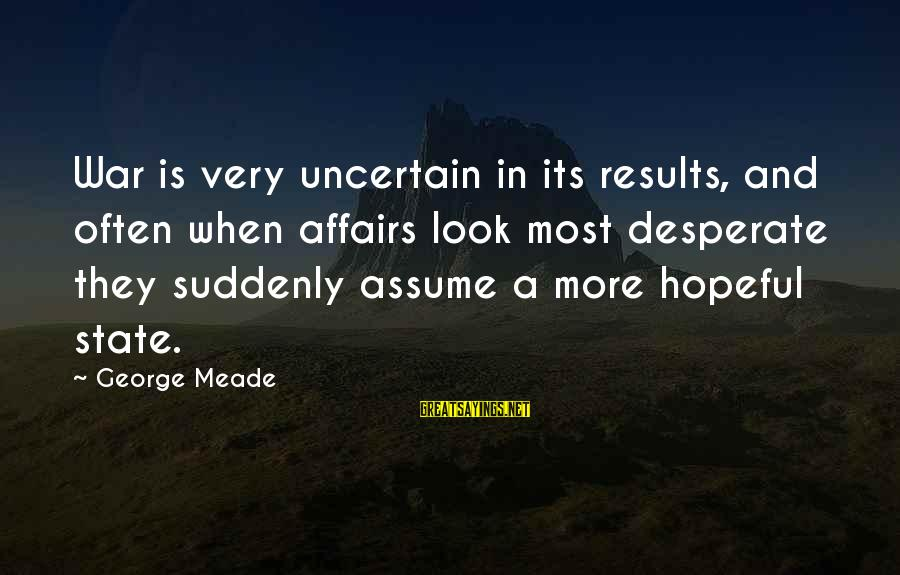 George C Meade Sayings By George Meade: War is very uncertain in its results, and often when affairs look most desperate they