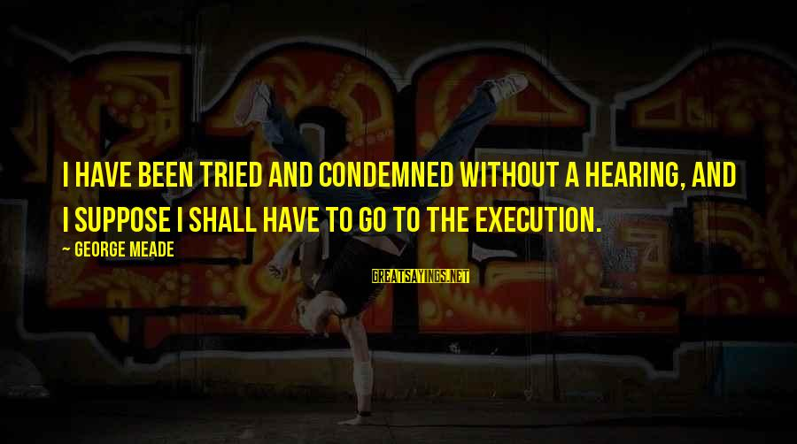 George C Meade Sayings By George Meade: I have been tried and condemned without a hearing, and I suppose I shall have